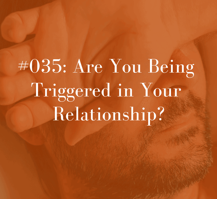 035 Are You Being Triggered in Your Relationship?