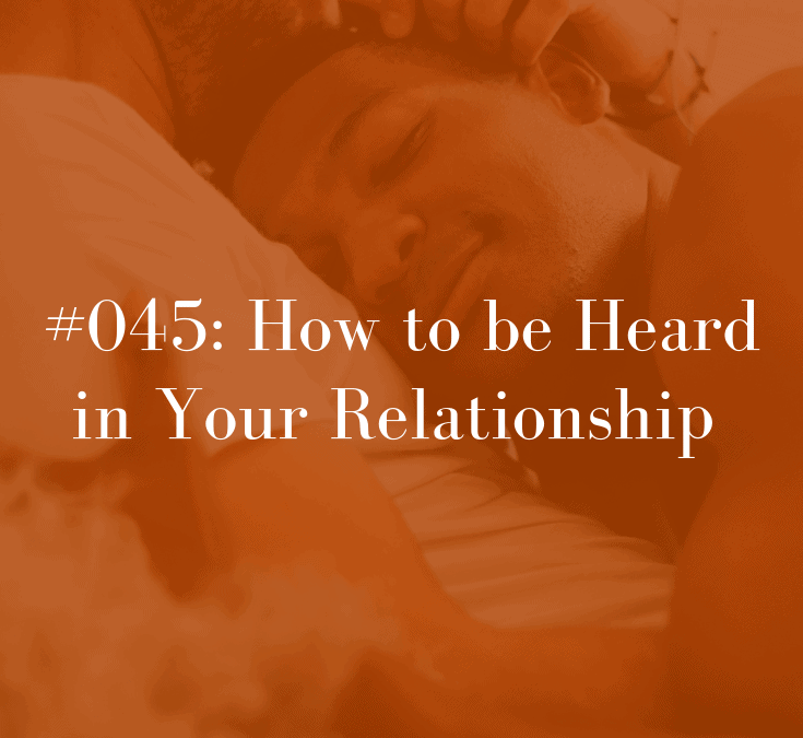 045 How to be Heard in Your Relationship