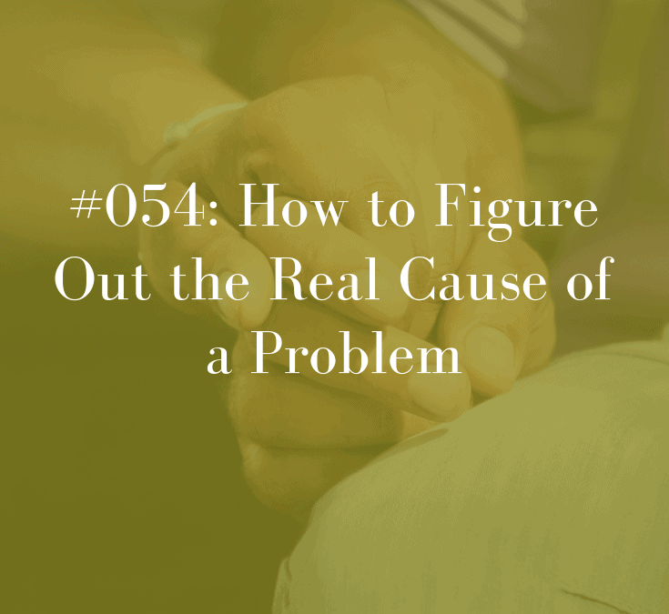 054 How to Figure Out the Real Cause of a Problem