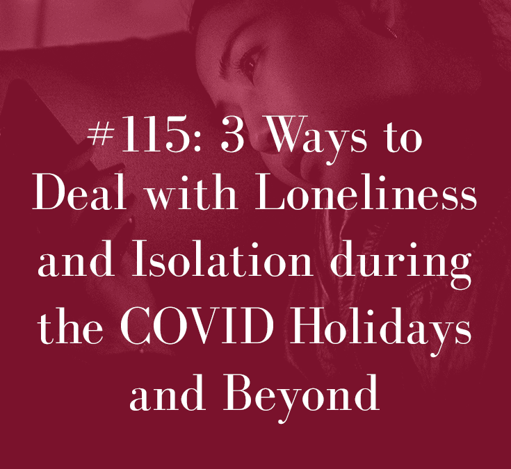 THREE WAYS TO DEAL WITH LONELINESS AND ISOLATION DURING THE COVID HOLIDAYS AND BEYOND